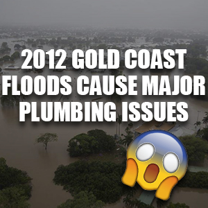 2012 Gold Coast Floods Cause Major Plumbing Issues