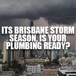 Its Brisbane's Summer Storm Season, Is Your Plumbing Ready?