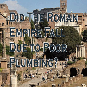 Did The Roman Empire Fall Due To Poor Plumbing?