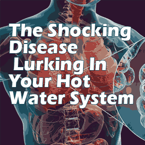 The Shocking Disease Lurking In Your Hot Water System